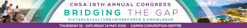 CNSA 19th Annual Congress |12-14 May 2016 | Cairns Convention Centre | Bridging the gap - Distance, Culture, Workforce and Knowledge